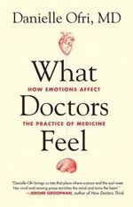 What Doctors Feel : How Emotions Affect the Practice of Medicine - Danielle Ofri