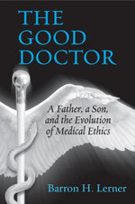 The Good Doctor : A Father, a Son, and the Evolution of Medical Ethics - Barron H. Lerner