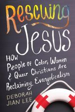 Rescuing Jesus : How People of Color, Women, and Queer Christians Are Reclaiming Evangelicalism - Deborah Jian Lee