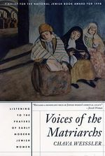 Voices of the Matriarchs : Listening to the Prayers of Early Modern Jewish Women - Chava Weissler