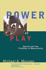 Power at Play : Sports and the Problem of Masculinity - Michael A. Messner