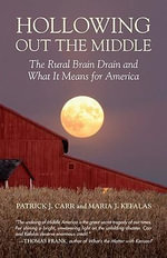 Hollowing Out the Middle : The Rural Brain Drain and What it Means for America - Patrick J. Carr