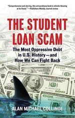 Student Loan Scam : The Most Oppressive Debt in U.S. History- and How We Can Fight Back - Alan Michael Collinge