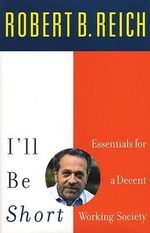 I'll Be Short : Essentials for a Decent Working Society - Robert B Reich