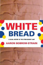 White Bread : A Social History of the Store-Bought Loaf - Aaron Bobrow-Strain