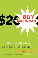Buy American * : The Untold Story of Economic Nationalism - Dana Frank