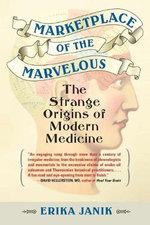 Marketplace of the Marvelous : The Strange Origins of Modern Medicine - Erika Janik