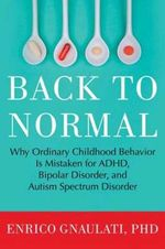 Back to Normal : Why Ordinary Childhood Behavior is Mistaken for ADHD, Bipolar Disorder, and Autism Spectrum Disorder - Enrico Gnaulati