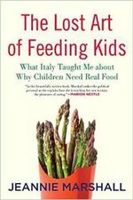 The Lost Art of Feeding Kids : What Italy Taught Me About Why Children Need Real Food - Jeannie Marshall