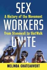 Sex Workers Unite : A History of the Movement from Stonewall to Slutwalk - Melinda Chateauvert