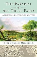 The Paradise of All These Parts : A Natural History of Boston - John Hanson Mitchell