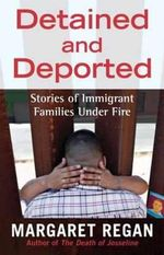 Detained and Deported : Stories of Immigrant Families Under Fire - Margaret Regan