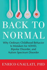 Back to Normal : Why Ordinary Childhood Behavior Is Mistaken for ADHD, Bipolar Disorder, and Autism Spectrum Disorder - Enrico Phd Gnaulati