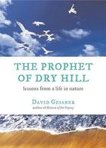 The Prophet of Dry Hill : Lessons from a Life in Nature - David Gessner