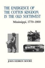 The Emergence of the Cotton Kingdom in the Old South West : Mississippi, 1770-1860 - John Hebron Moore