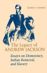 The Legacy of Andrew Jackson : Essays on Democracy, Indian Removal and Slavery - Robert Vincent Remini