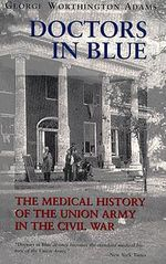 Doctors in Blue : Medical History of the Union Army in the Civil War - George Washington Adams