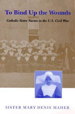 To Bind Up the Wounds : Catholic Sister Nurses in the U.S.Civil War - Sister Mary Denis Maher
