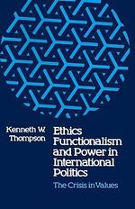 Ethics, Functionalism, and Power in International Politics : The Crisis in Values - Kenneth W Thompson