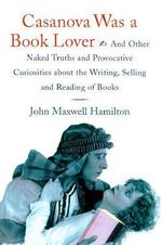 Casanova Was a Book Lover : And Other Naked Truths and Provocative Curiosities About the Writing, Selling and Reading of Books - John Maxwell Hamilton