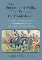 The Smoothbore Volley That Doomed the Confederacy : The Death of Stonewall Jackson and Other Chapters on the Army of Northern Virginia - Robert K. Krick