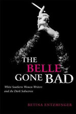 The Belle Gone Bad : White Southern Women Writers and the Dark Seductress - Betina Entzminger