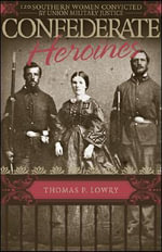 Confederate Heroines : 120 Southern Women Convicted by Union Military Justice - Thomas P Lowry