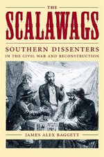 The Scalawags : Southern Dissenters in the Civil War and Reconstruction - James Alex Baggett