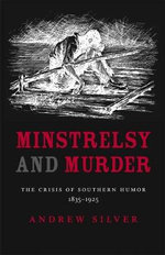 Minstrelsy and Murder : The Crisis of Southern Humor, 1835-1925 - Andrew Silver