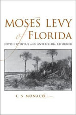 Moses Levy of Florida : Jewish Utopian and Antebellum Reformer - C.S. Monaco
