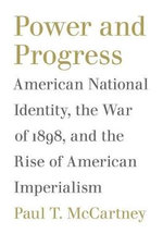 Power and Progress : American National Identity, the War of 1898, and the Rise of American Imperialism - Paul T. McCartney