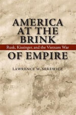 America at the Brink of Empire : Rusk, Kissinger, and the Vietnam War - Lawrence W Serewicz