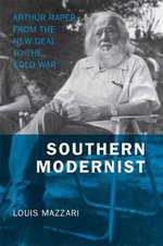 Southern Modernist : Arthur Raper from the New Deal to the Cold War - Louis Mazzari