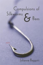 Compulsions of Silkworms and Bees : Poems - Julianna Baggott