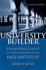 University Builder : Edgar Odell Lovett and the Founding of the Rice Institute - Dr. John B Boles