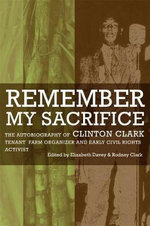 Remember My Sacrifice : The Autobiography of Clinton Clark, Tenant Farm Organizer and Early Civil Rights Activist