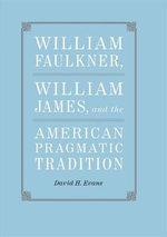William Faulkner, William James, and the American Pragmatic Tradition - David H Evans