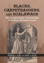 Blacks, Carpetbaggers, and Scalawags : The Constitutional Conventions of Radical Reconstruction - Richard L Hume