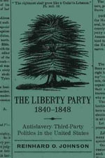 The Liberty Party, 1840-1848 : Antislavery Third-Party Politics in the United States - Reinhard O Johnson