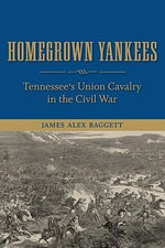Homegrown Yankees : Tennessee's Union Cavalry in the Civil War - James Alex Baggett