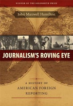 Journalism's Roving Eye : A History of American Foreign Reporting - John Maxwell Hamilton