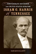 Isham G. Harris of Tennessee : Confederate Governor and United States Senator - Sam Davis Elliott