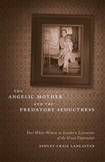 The Angelic Mother and the Predatory Seductress : Poor White Women in Southern Literature of the Great Depression - Ashley Craig Lancaster
