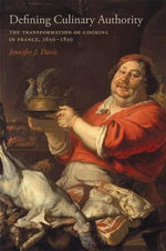 Defining Culinary Authority : The Transformation of Cooking in France, 1650-1830 - Jennifer J Davis