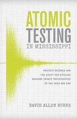 Atomic Testing in Mississippi : Project Dribble and the Quest for Nuclear Weapons Treaty Verification in the Cold War Era - David Allen Burke