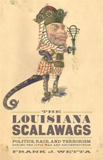 The Louisiana Scalawags : Politics, Race, and Terrorism During the Civil War and Reconstruction - Frank Joseph Wetta