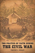 The Politics of Faith During the Civil War : A New Edition Annotated and Edited by Philip Leigh - Timothy L Wesley