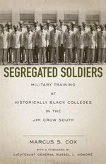 Segregated Soldiers : Military Training at Historically Black Colleges in the Jim Crow South - Marcus S Cox