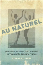 Au Naturel : Naturism, Nudism, and Tourism in Twentieth-Century France - Professor Stephen L Harp