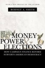Money, Power, and Elections : How Campaign Finance Reform Subverts American Democracy - Rodney A Smith